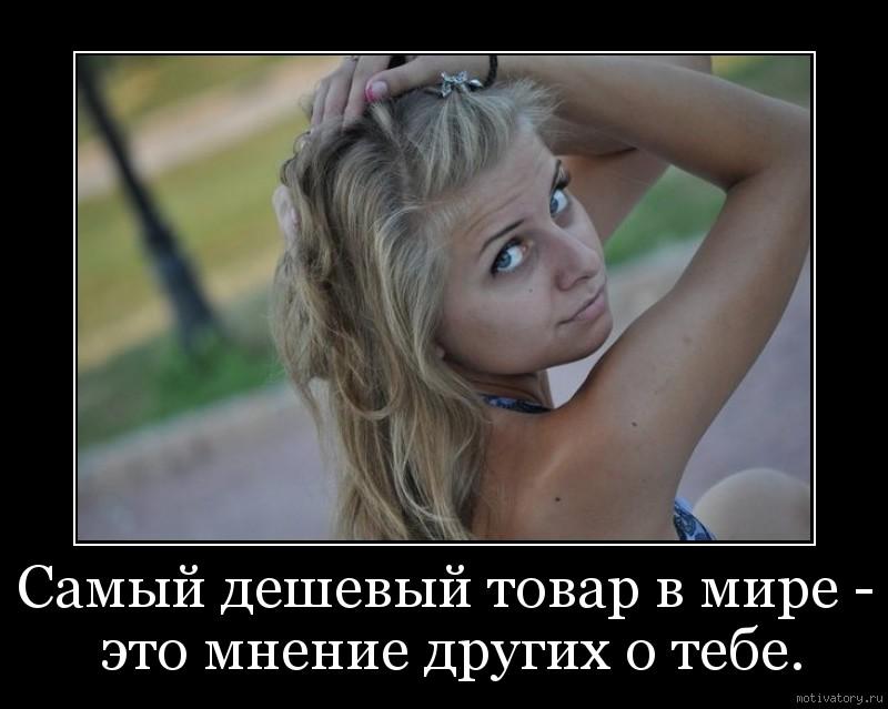 Самый дешевый товар в мире - это мнение других о тебе.