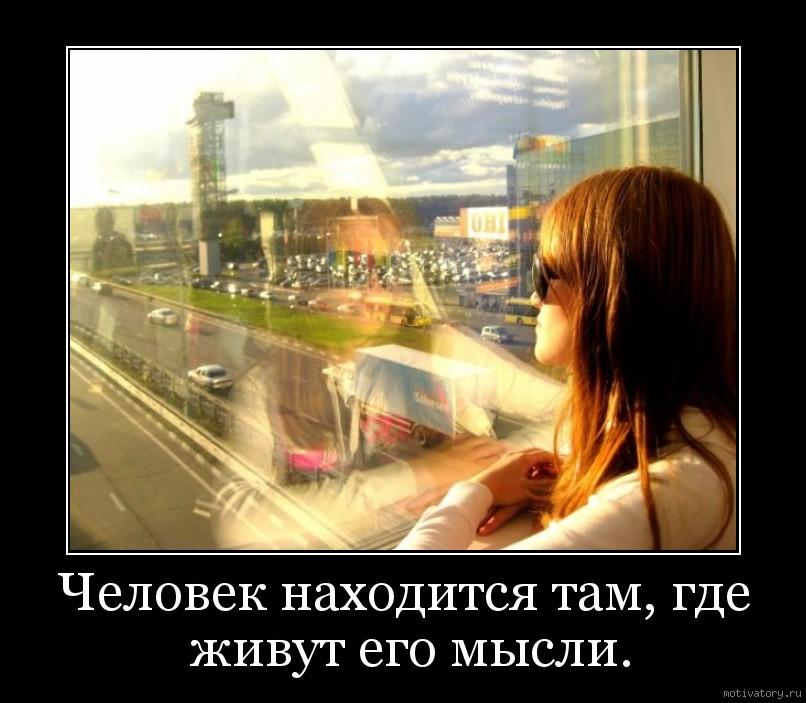 Человек находится там, где живут его мысли.