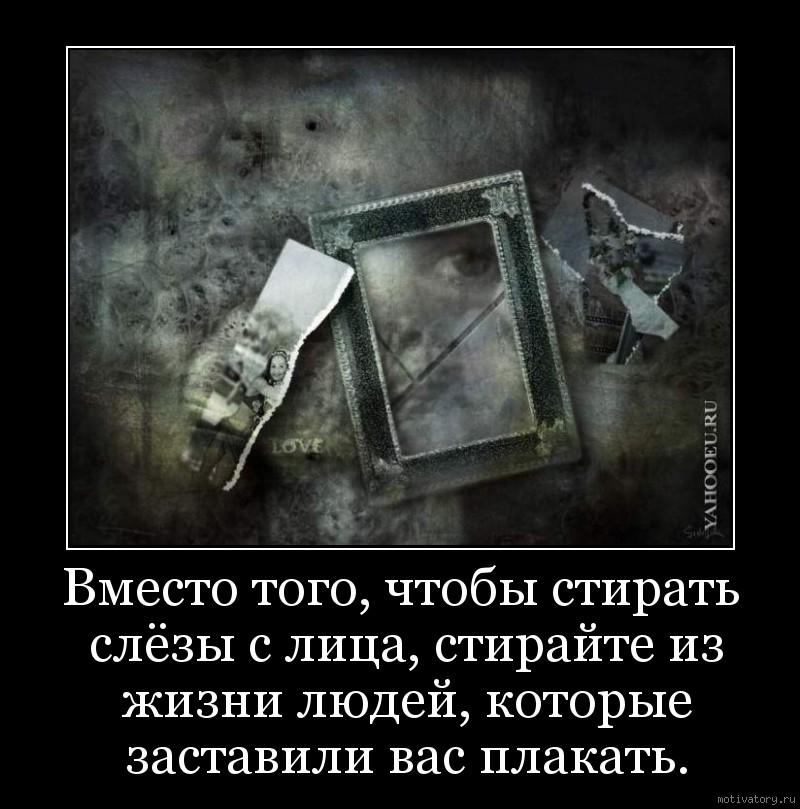 Вместо того, чтобы стирать слёзы с лица, стирайте из жизни людей, которые заставили вас плакать.