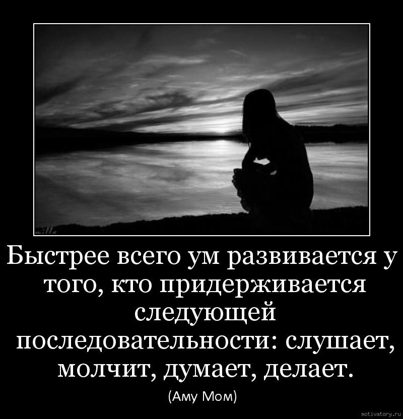 Быстрее всего ум развивается у того, кто придерживается следующей последовательности: слушает, молчит, думает, делает.