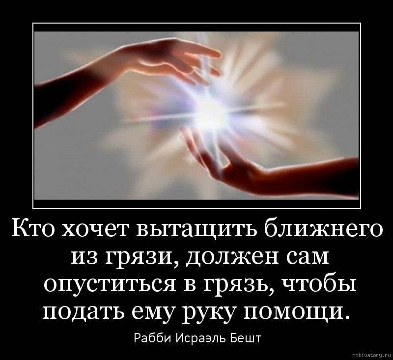 Кто хочет вытащить ближнего из грязи, должен сам опуститься в грязь, чтобы подать ему руку помощи.