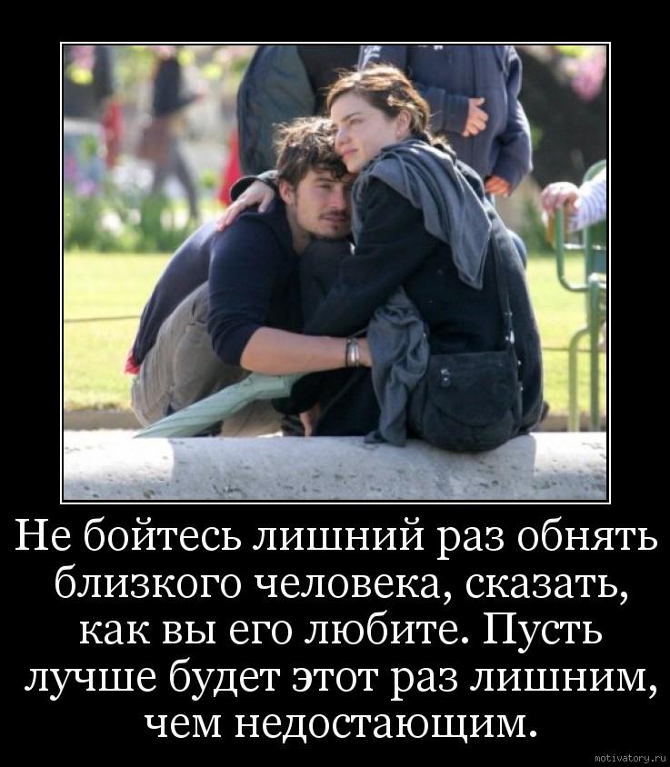 Не бойтесь лишний раз обнять близкого человека, сказать, как вы его любите. Пусть лучше будет этот раз лишним, чем недостающим.