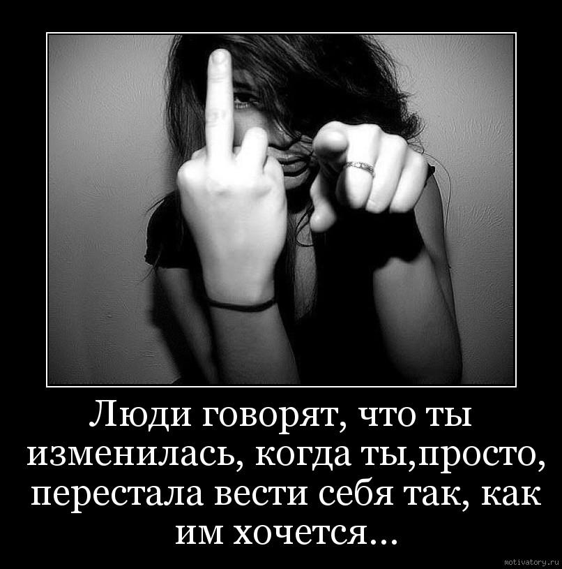 Люди говорят, что ты изменилась, когда ты,просто, перестала вести себя так, как им хочется...