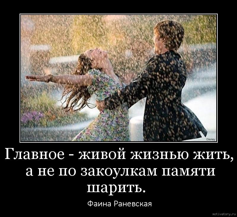 Главное - живой жизнью жить, а не по закоулкам памяти шарить.