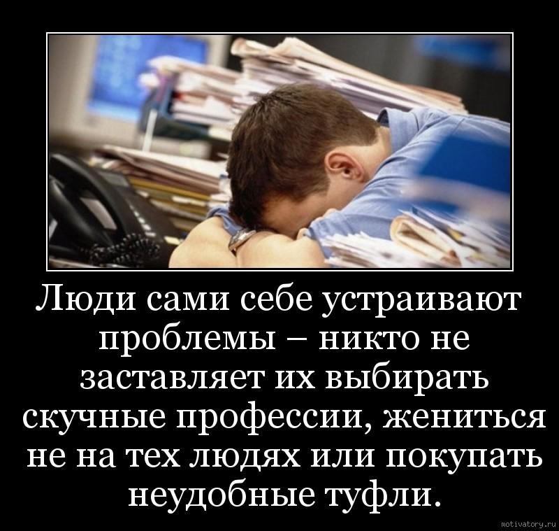 Люди сами себе устраивают проблемы – никто не заставляет их выбирать скучные профессии, жениться не на тех людях или покупать неудобные туфли.