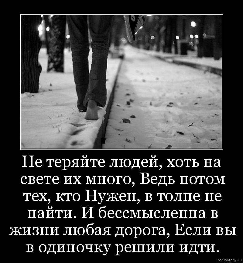 Не теряйте людей, хоть на свете их много, Ведь потом тех, кто Нужен, в толпе не найти. И бессмысленна в жизни любая дорога, Если вы в одиночку решили идти.