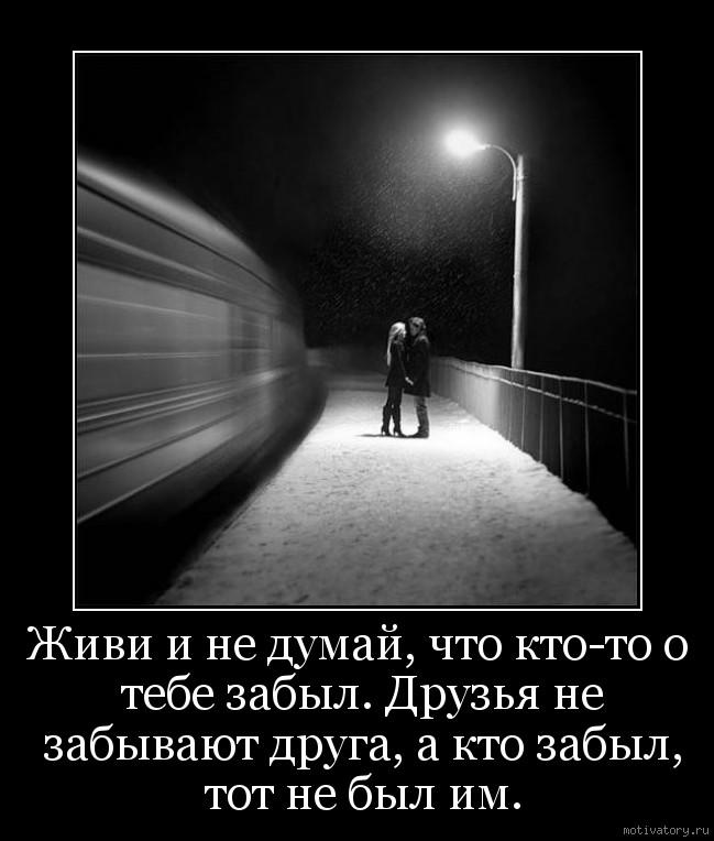 Живи и не думай, что кто-то о тебе забыл. Друзья не забывают друга, а кто забыл, тот не был им.