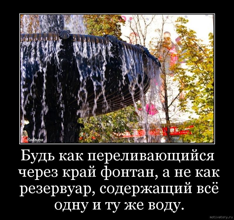 Будь как переливающийся через край фонтан, а не как резервуар, содержащий всё одну и ту же воду.