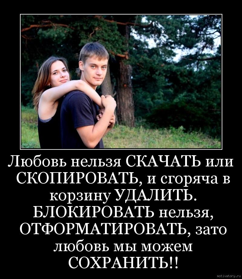 Любовь нельзя СКАЧАТЬ или СКОПИРОВАТЬ, и сгоряча в корзину УДАЛИТЬ. БЛОКИРОВАТЬ нельзя, ОТФОРМАТИРОВАТЬ, зато любовь мы можем СОХРАНИТЬ!!