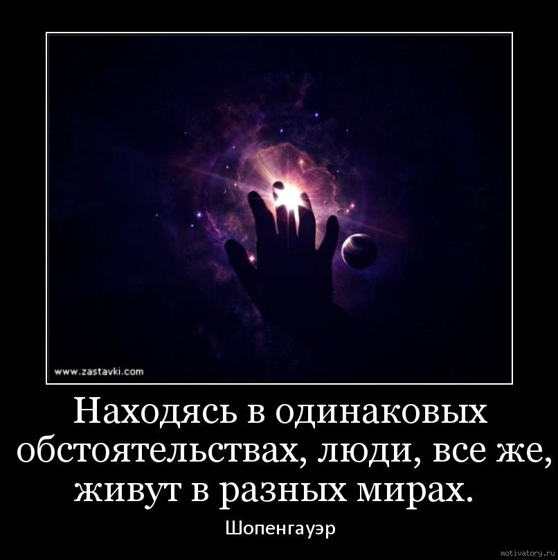 Находясь в одинаковых обстоятельствах, люди, все же, живут в разных мирах.