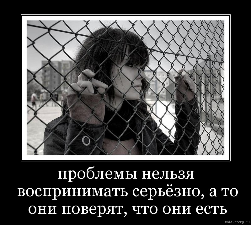 проблемы нельзя воспринимать серьёзно, а то они поверят, что они есть