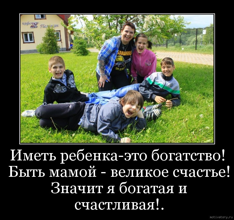 Иметь ребенка-это богатство! Быть мамой - великое счастье! Значит я богатая и счастливая!.