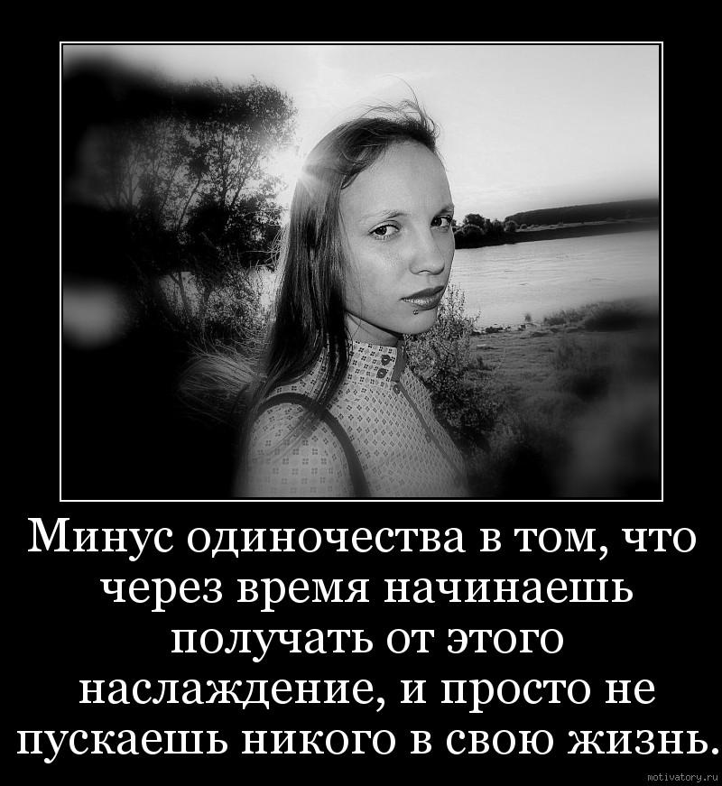 Минус одиночества в том, что через время начинаешь получать от этого наслаждение, и просто не пускаешь никого в свою жизнь.