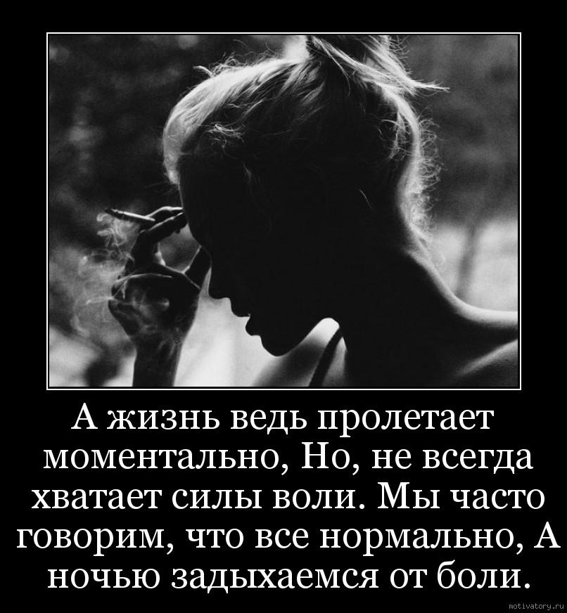 А жизнь ведь пролетает моментально, Но, не всегда хватает силы воли. Мы часто говорим, что все нормально, А ночью задыхаемся от боли.