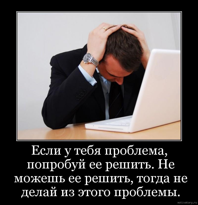 Если у тебя проблема, попробуй ее решить. Не можешь ее решить, тогда не делай из этого проблемы.