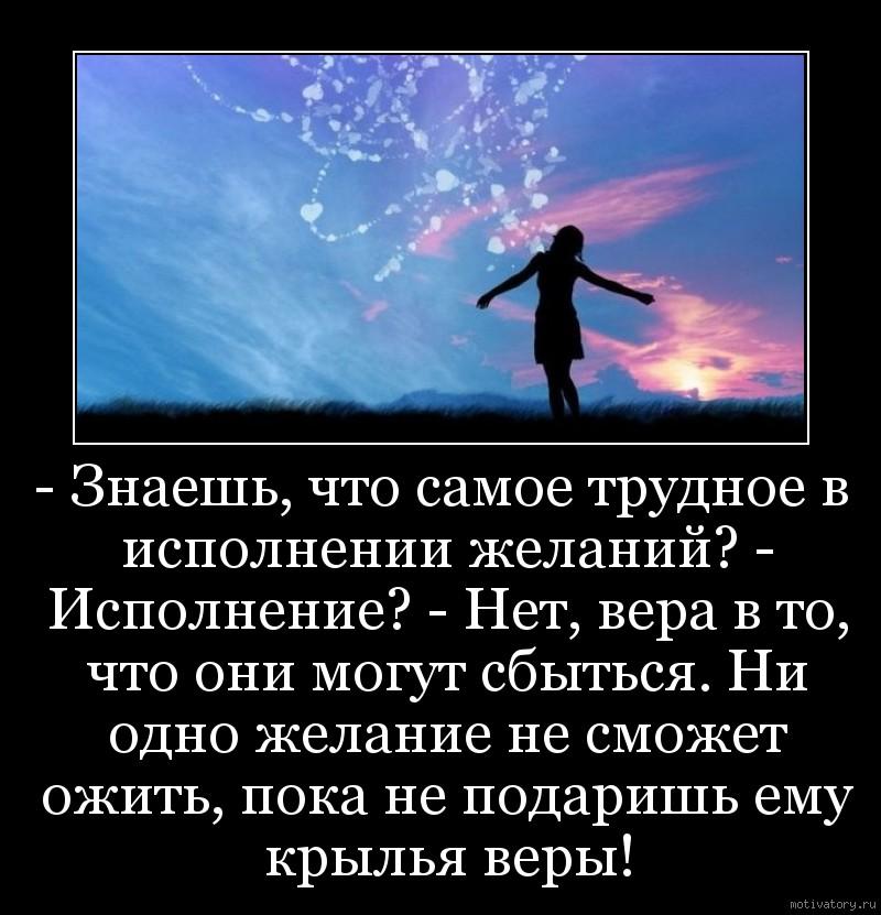 - Знаешь, что самое трудное в исполнении желаний? - Исполнение? - Нет, вера в то, что они могут сбыться. Ни одно желание не сможет ожить, пока не подаришь ему крылья веры!