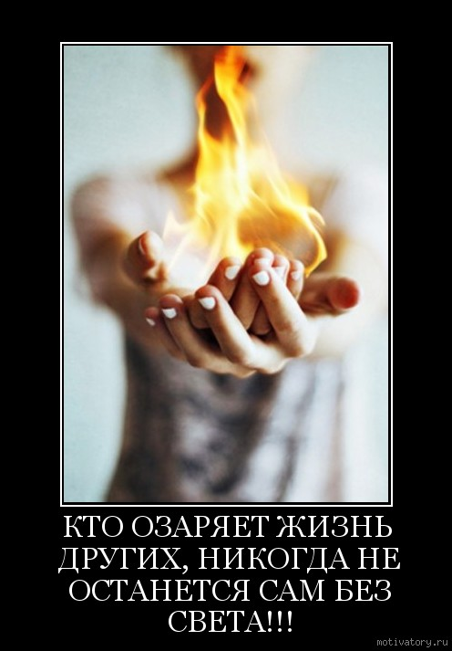 КТО ОЗАРЯЕТ ЖИЗНЬ ДРУГИХ, НИКОГДА НЕ ОСТАНЕТСЯ САМ БЕЗ СВЕТА!!!