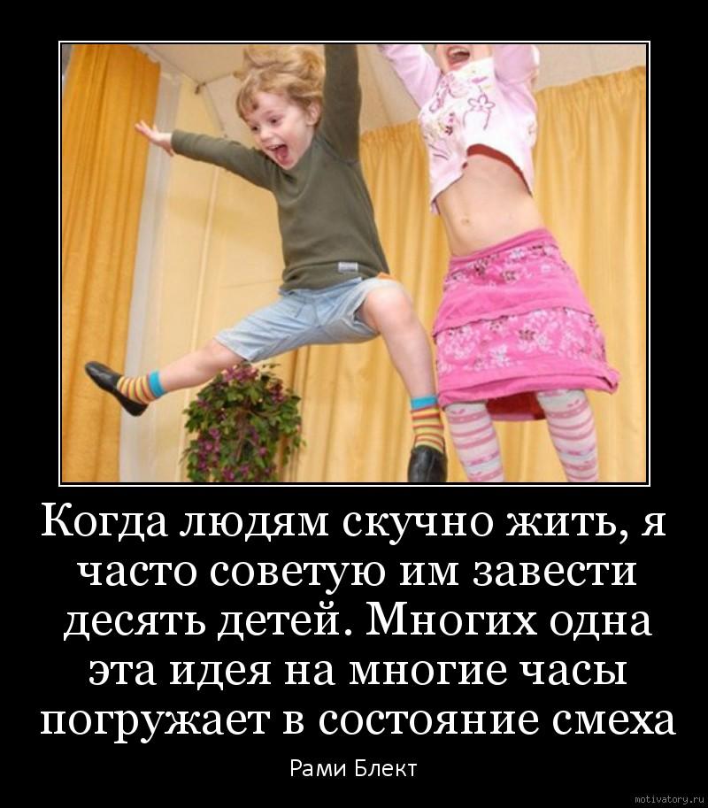 Когда людям скучно жить, я часто советую им завести десять детей. Многих одна эта идея на многие часы погружает в состояние смеха