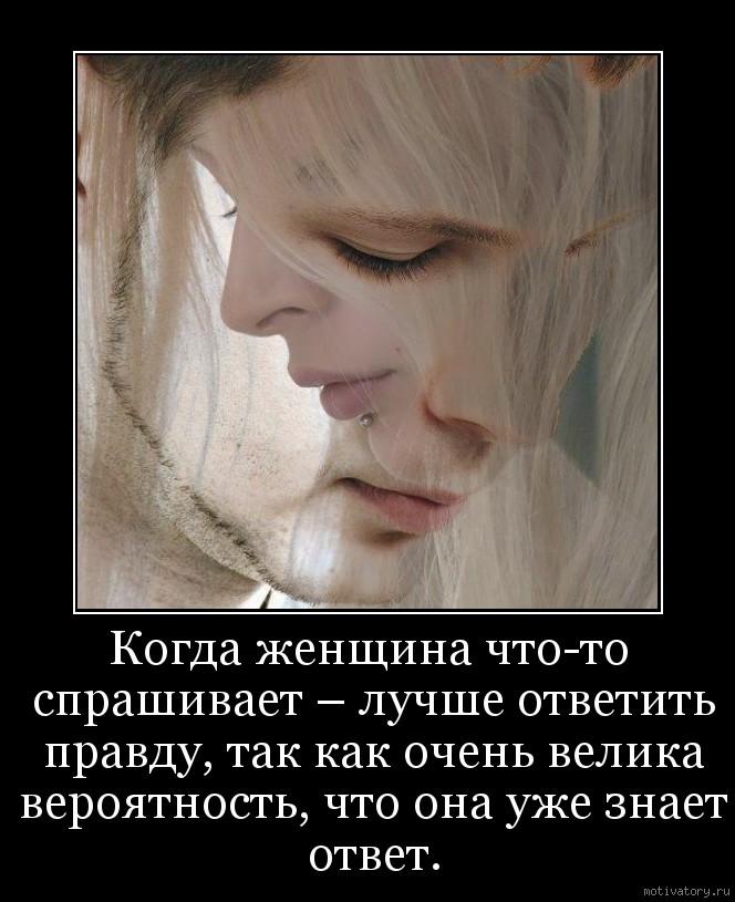 Когда женщина что-то спрашивает – лучше ответить правду, так как очень велика вероятность, что она уже знает ответ.