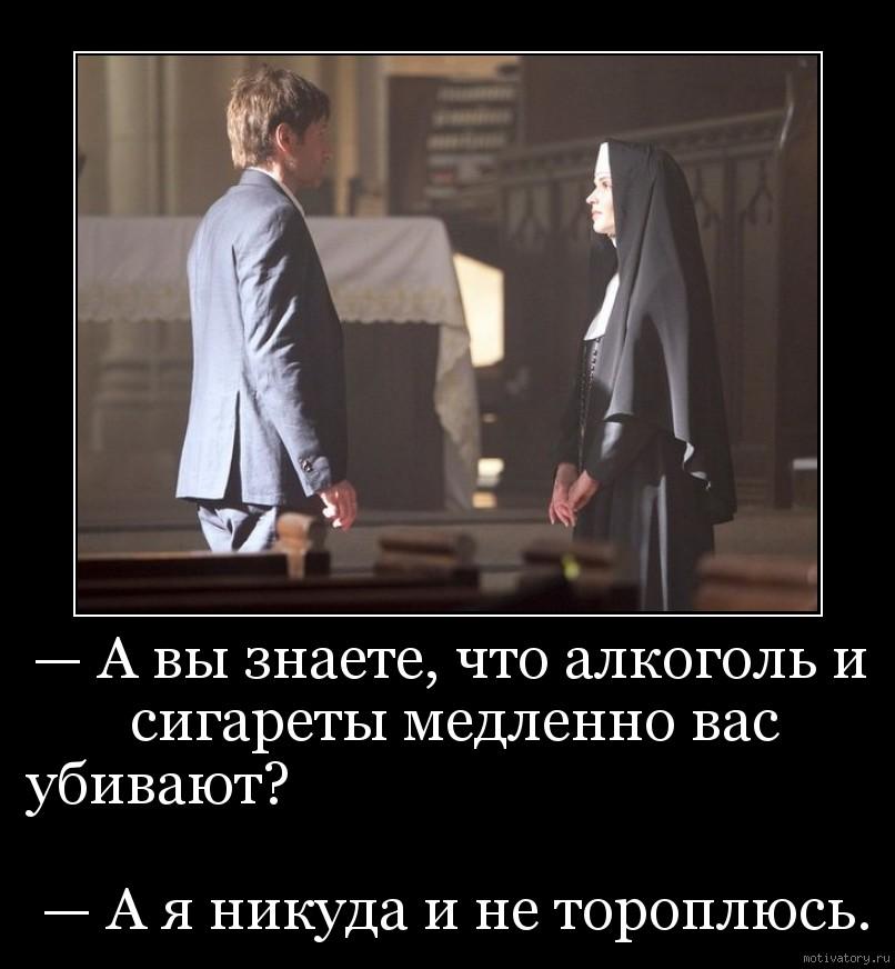 — А вы знаете, что алкоголь и сигареты медленно вас убивают?                                                                                                     — А я никуда и не тороплюсь.