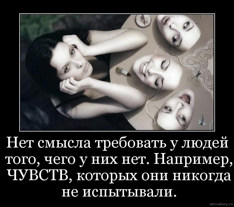 Нет смысла требовать у людей того, чего у них нет. Например, ЧУВСТВ, которых они никогда не испытывали.