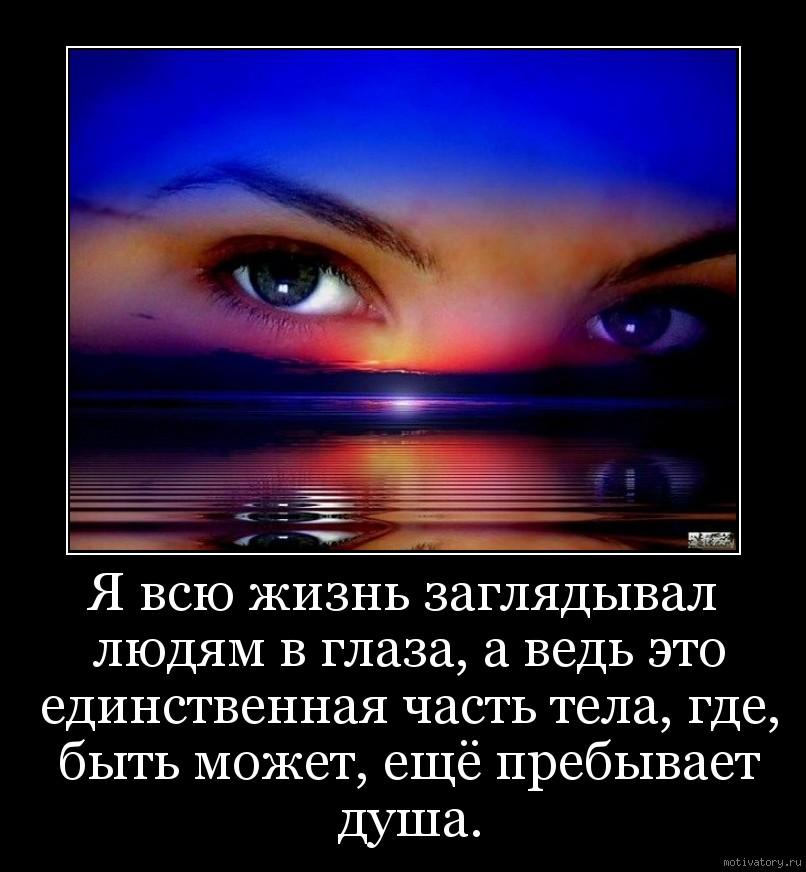 Я всю жизнь заглядывал людям в глаза, а ведь это единственная часть тела, где, быть может, ещё пребывает душа.