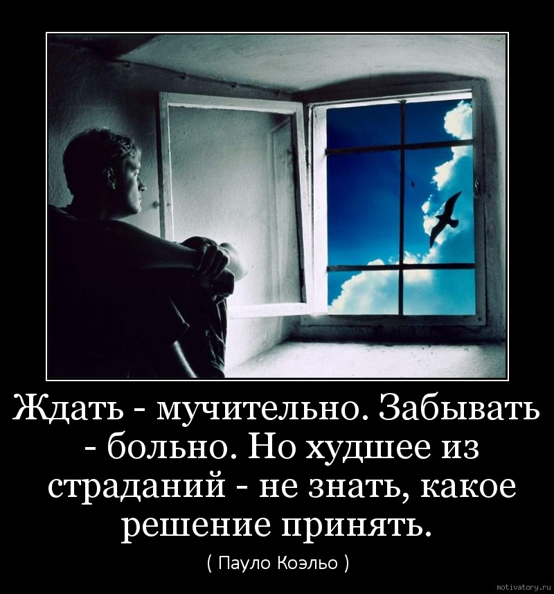 Ждать - мучительно. Забывать - больно. Но худшее из страданий - не знать, какое решение принять.