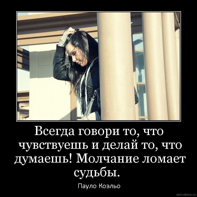 Всегда говори то, что чувствуешь и делай то, что думаешь! Молчание ломает судьбы.