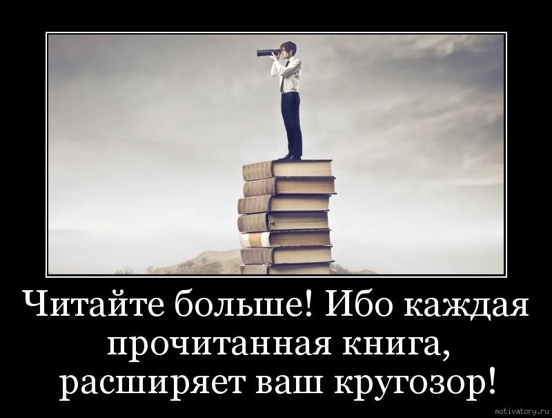 Читайте больше! Ибо каждая прочитанная книга, расширяет ваш кругозор!