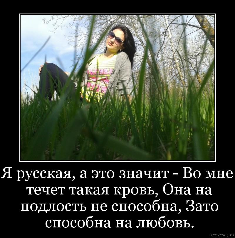 Я русская, а это значит - Во мне течет такая кровь, Она на подлость не способна, Зато способна на любовь.