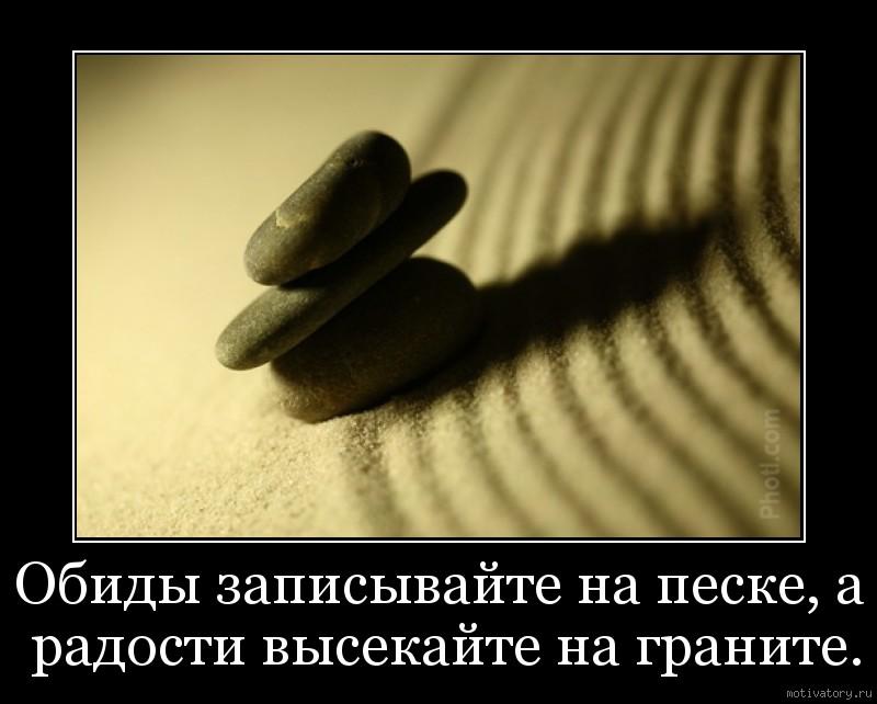 Обиды записывайте на песке, а радости высекайте на граните.
