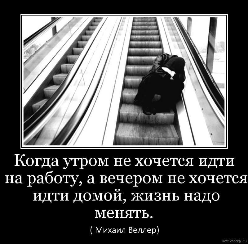 Когда утром не хочется идти на работу, а вечером не хочется идти домой, жизнь надо менять.