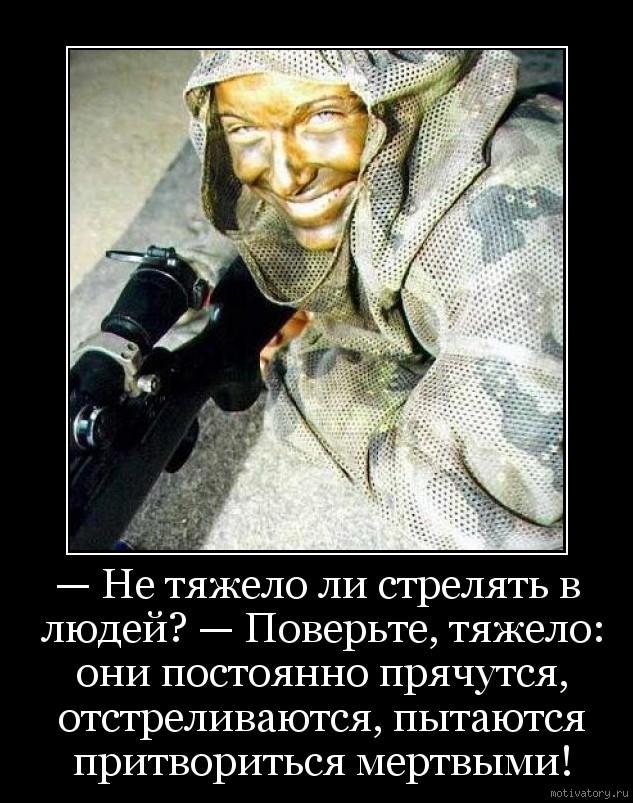 — Не тяжело ли стрелять в людей? — Поверьте, тяжело: они постоянно прячутся, отстреливаются, пытаются притвориться мертвыми!