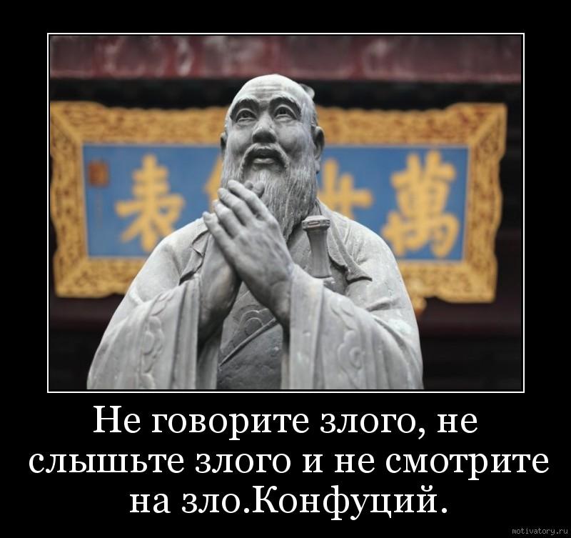 Не говорите злого, не слышьте злого и не смотрите на зло.Конфуций.