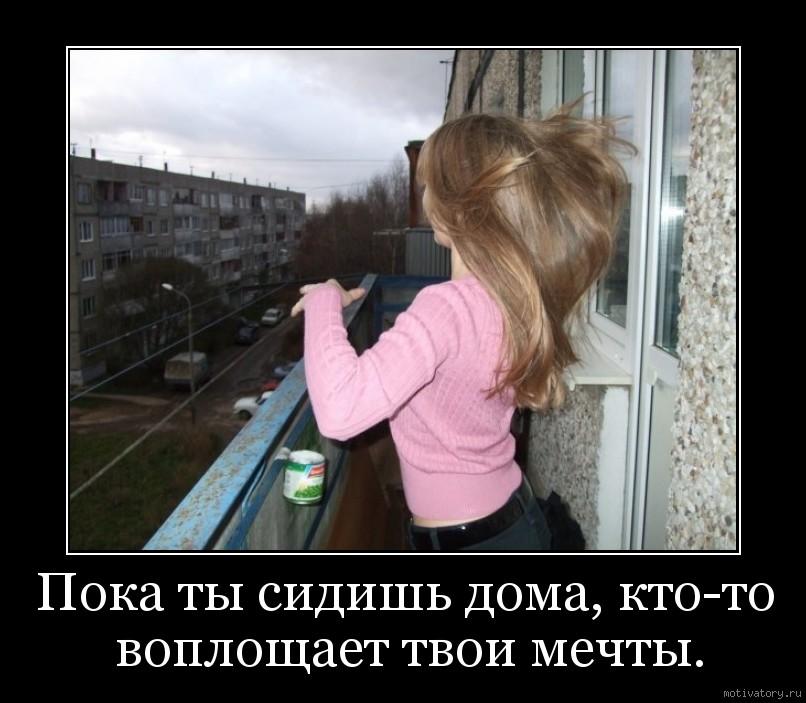 Пока ты сидишь дома, кто-то воплощает твои мечты.