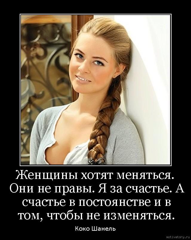 Женщины хотят меняться. Они не правы. Я за счастье. А счастье в постоянстве и в том, чтобы не изменяться.