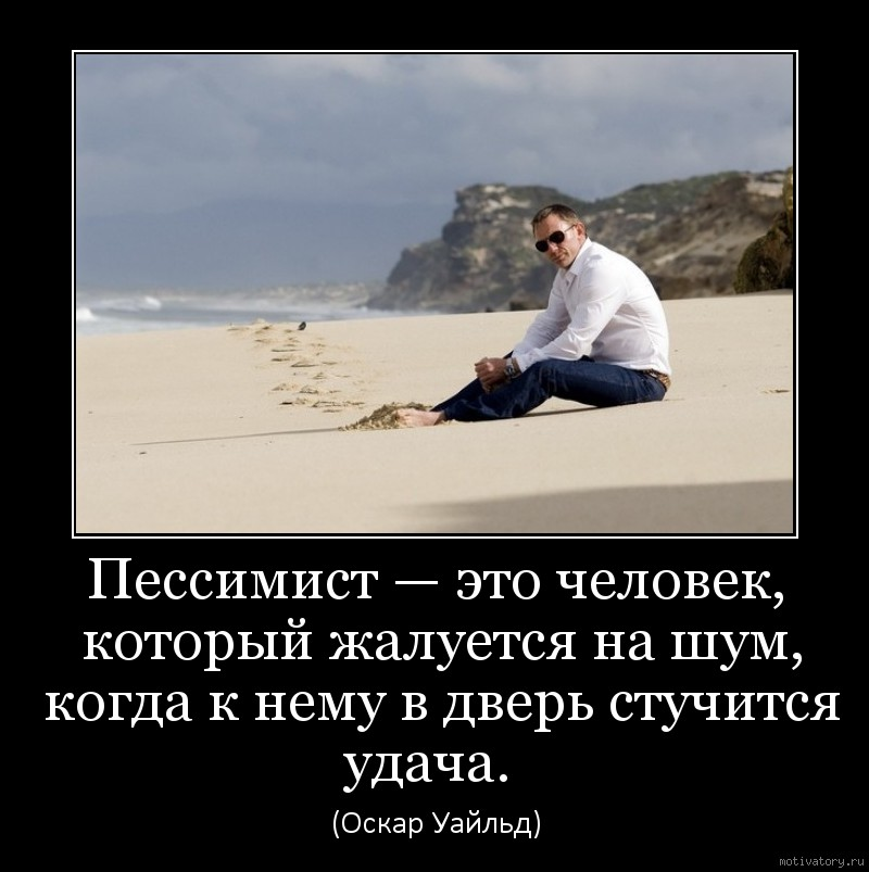 Пессимист — это человек, который жалуется на шум, когда к нему в дверь стучится удача.