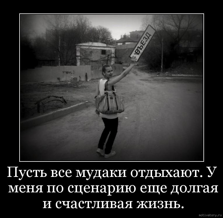 Пусть все мудаки отдыхают. У меня по сценарию еще долгая и счастливая жизнь.
