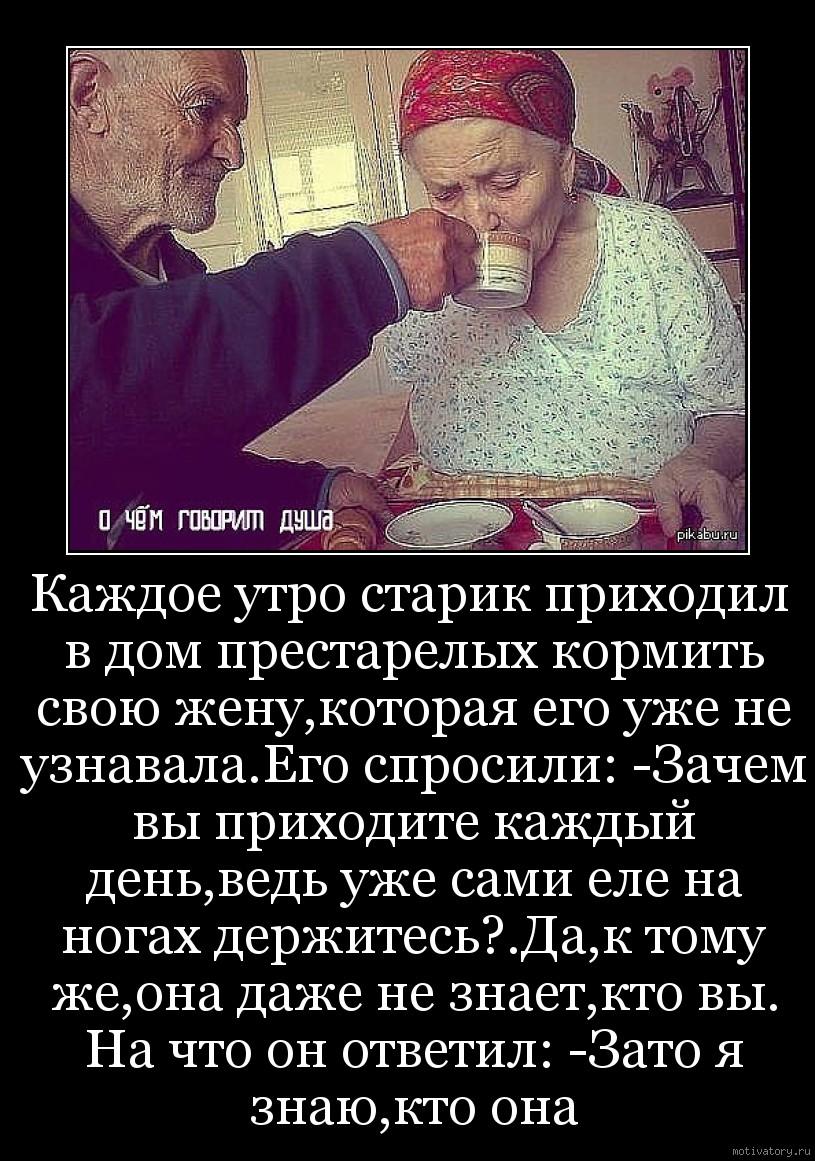 Каждое утро старик приходил в дом престарелых кормить свою жену,которая его уже не узнавала.Его спросили: -Зачем вы приходите каждый день,ведь уже сами еле на ногах держитесь?.Да,к тому же,она даже не знает,кто вы. На что он ответил: -Зато я знаю,кто она