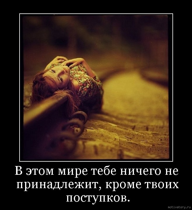 В этом мире тебе ничего не принадлежит, кроме твоих поступков.