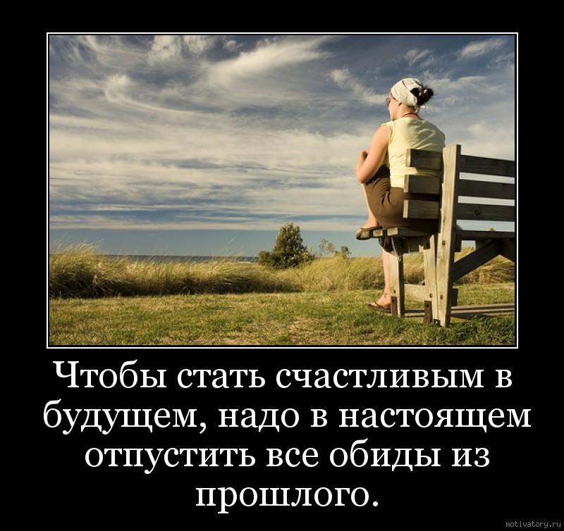 Чтобы стать cчастливым в будущем, надо в настоящем отпустить все обиды из прошлого.