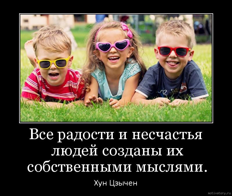 Все радости и несчастья людей созданы их собственными мыслями.