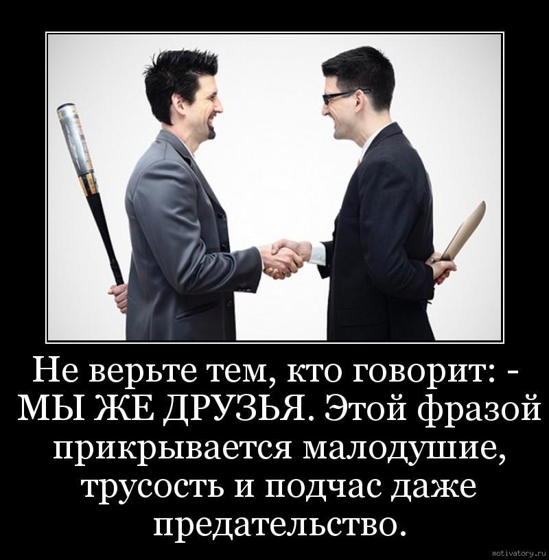 Не верьте тем, кто говорит: - МЫ ЖЕ ДРУЗЬЯ. Этой фразой прикрывается малодушие, трусость и подчас даже предательство.