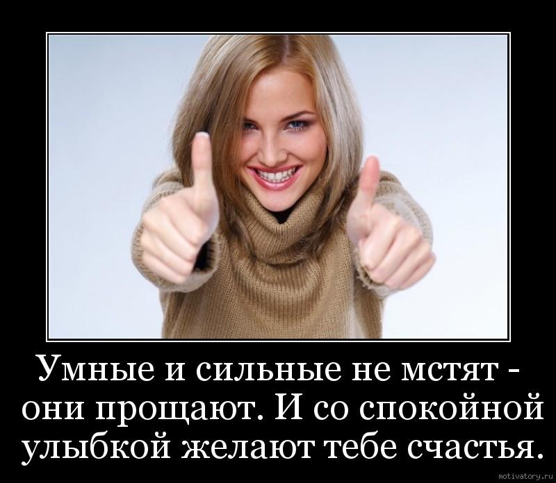 Умные и сильные не мстят - они прощают. И со спокойной улыбкой желают тебе счастья.