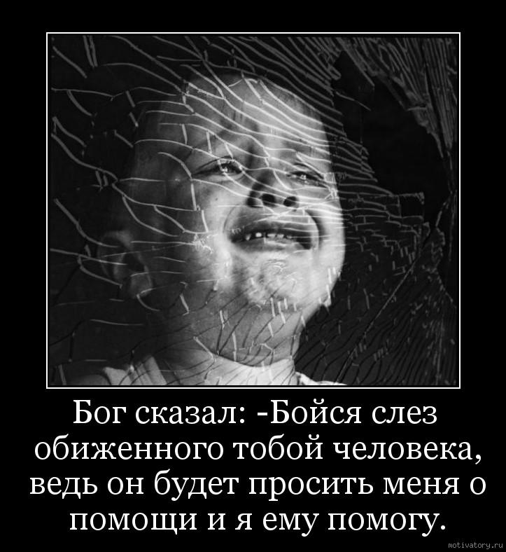 Бог сказал: -Бойся слез обиженного тобой человека, ведь он будет просить меня о помощи и я ему помогу.