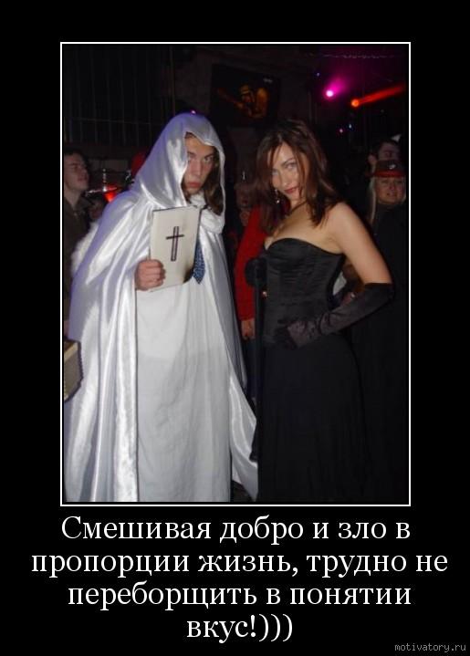 Смешивая добро и зло в пропорции жизнь, трудно не переборщить в понятии вкус!)))