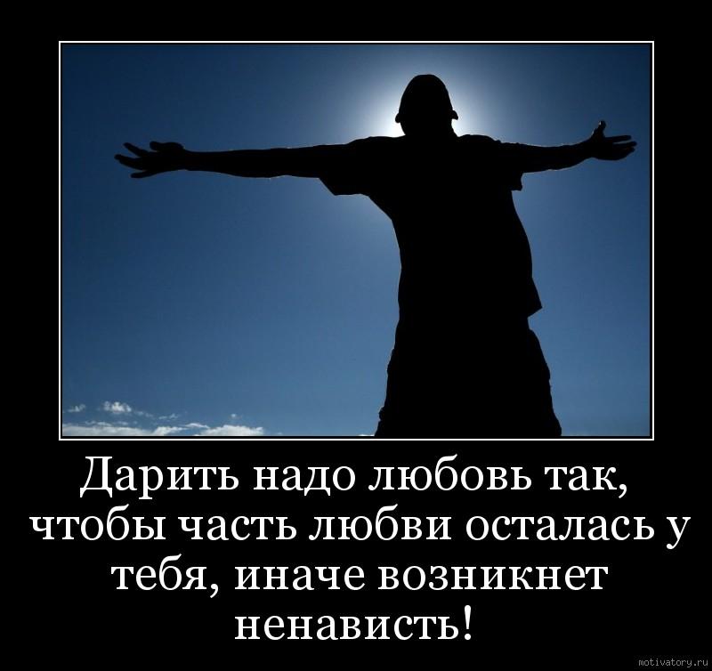 Дарить надо любовь так, чтобы часть любви осталась у тебя, иначе возникнет ненависть!