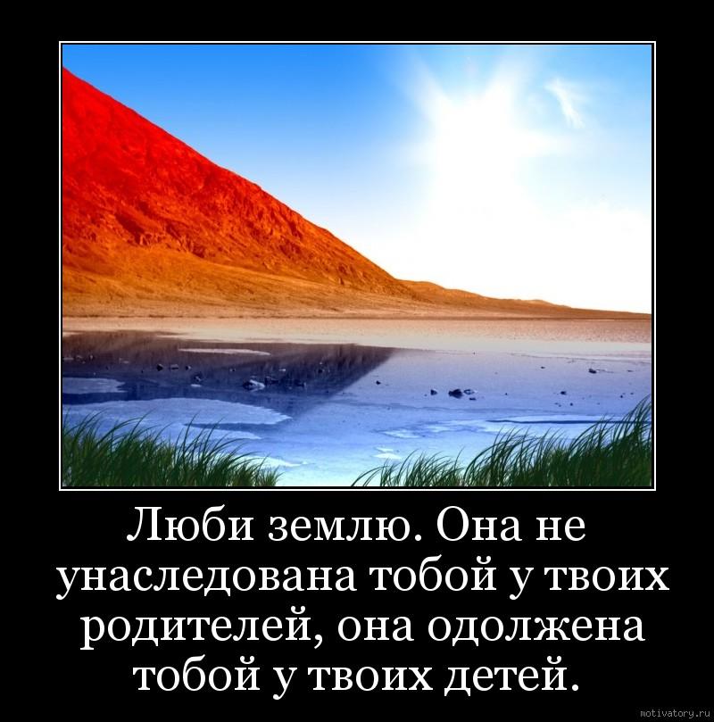 Люби землю. Она не унаследована тобой у твоих родителей, она одолжена тобой у твоих детей.