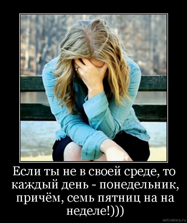 Если ты не в своей среде, то каждый день - понедельник, причём, семь пятниц на на неделе!)))