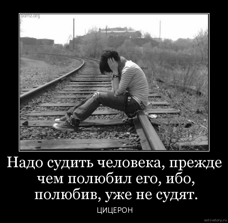 Надо судить человека, прежде чем полюбил его, ибо, полюбив, уже не судят.